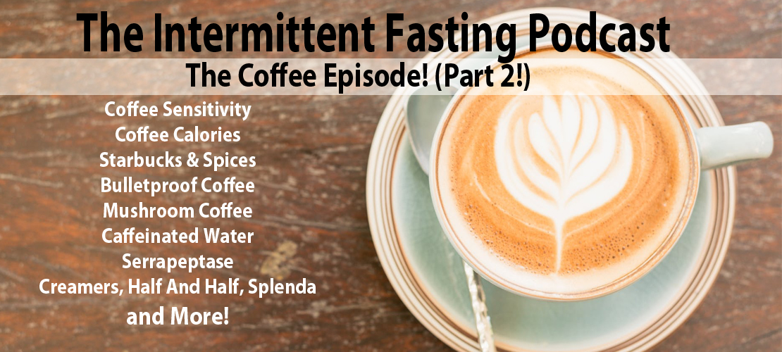 Episode 46 The Coffee Episode Part 2 Coffee Sensitivity Coffee Calories Starbucks Spices Bulletproof Coffee Mushroom Coffee Caffeinated Water Serrapeptase Creamers Half And Half Splenda And More The Intermittent Fasting Podcast